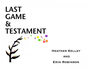 Last Game and Testament by Heather Kelley and Erin Robinson